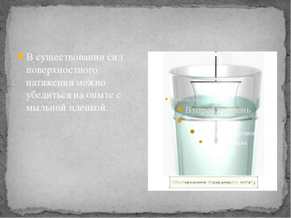 В существовании сил поверхностного натяжения можно убедиться на опыте с мыль...