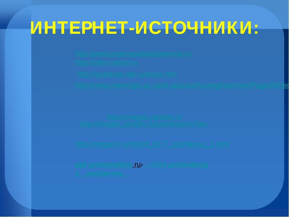 ИНТЕРНЕТ-ИСТОЧНИКИ: http://www.pojarnayabezopasnost.ru http://otlen.narod.ru...
