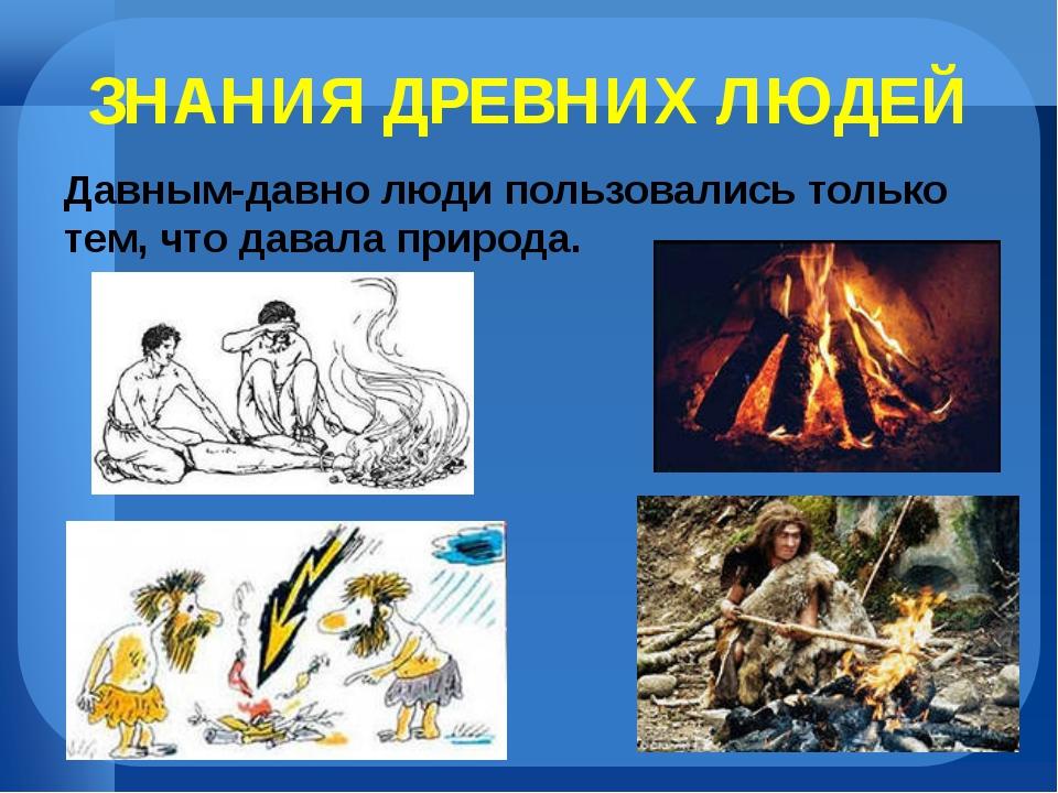 ЗНАНИЯ ДРЕВНИХ ЛЮДЕЙ Давным-давно люди пользовались только тем, что давала пр...