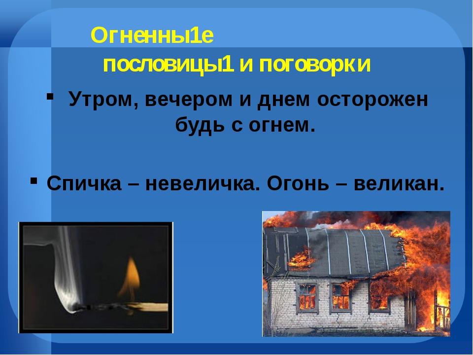 Огненны1е пословицы1 и поговорки Утром, вечером и днем осторожен будь с огне...