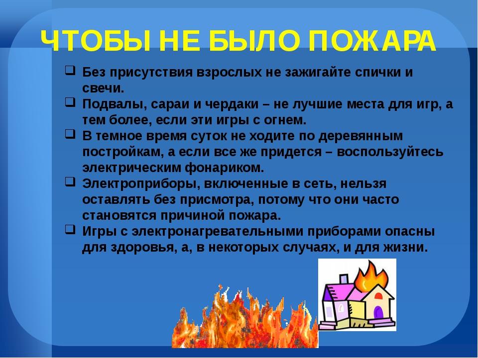 ЧТОБЫ НЕ БЫЛО ПОЖАРА Без присутствия взрослых не зажигайте спички и свечи. По...