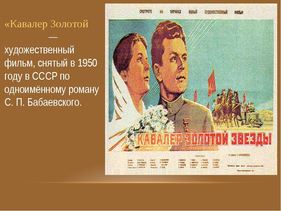 «Кавалер Золотой Звезды́» — художественный фильм, снятый в 1950 году в СССР п...