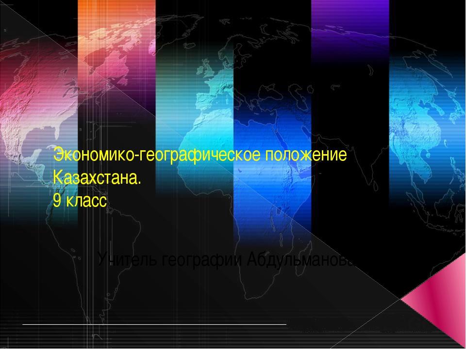 Экономико-географическое положение Казахстана. 9 класс Учитель географии Абду...