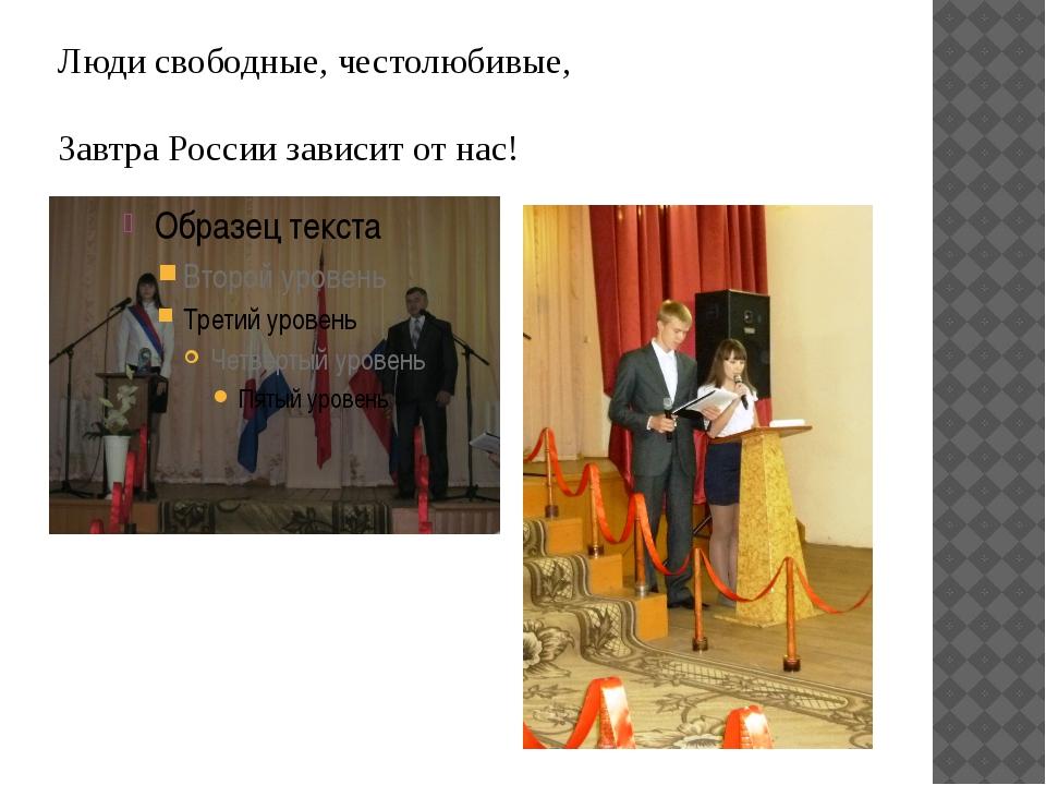 Люди свободные, честолюбивые, Завтра России зависит от нас!
