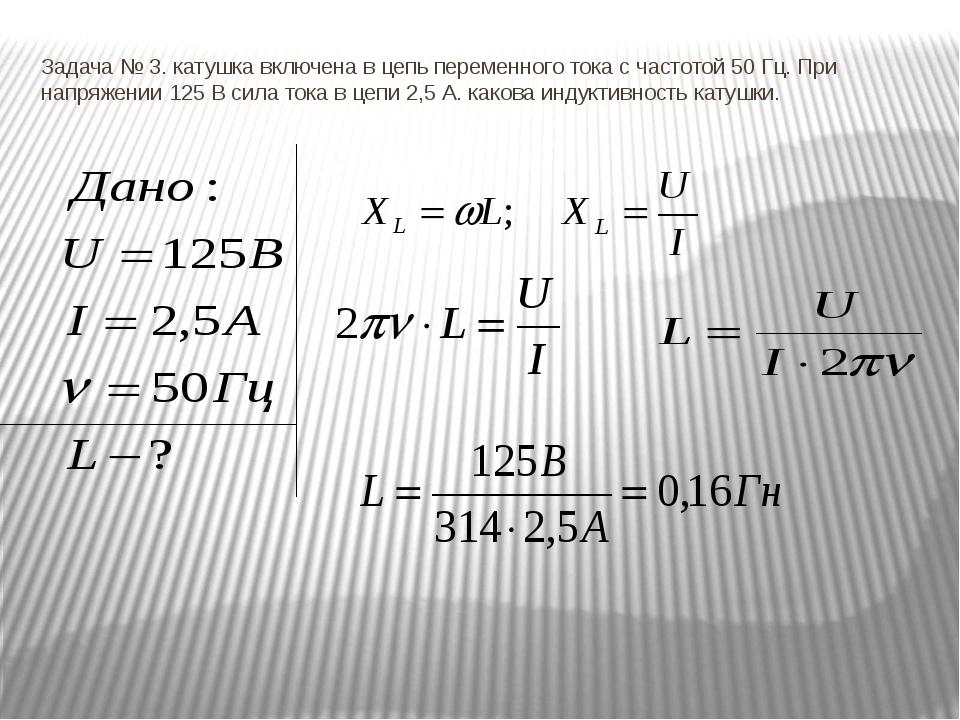 Задача № 3. катушка включена в цепь переменного тока с частотой 50 Гц. При на...