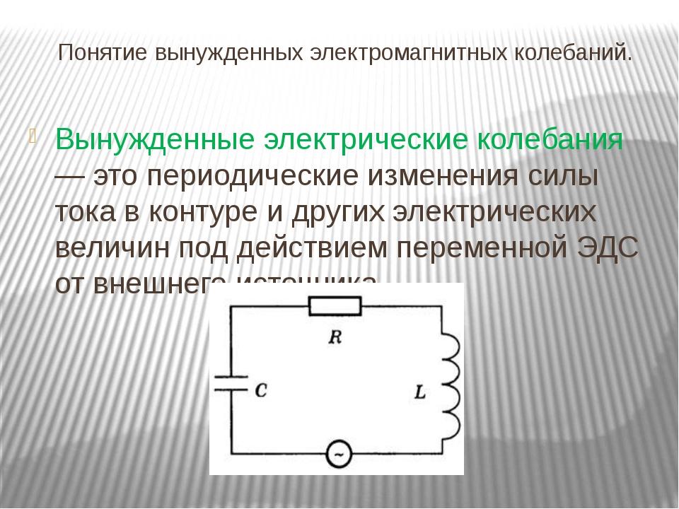 Понятие вынужденных электромагнитных колебаний. Вынужденные электрические кол...
