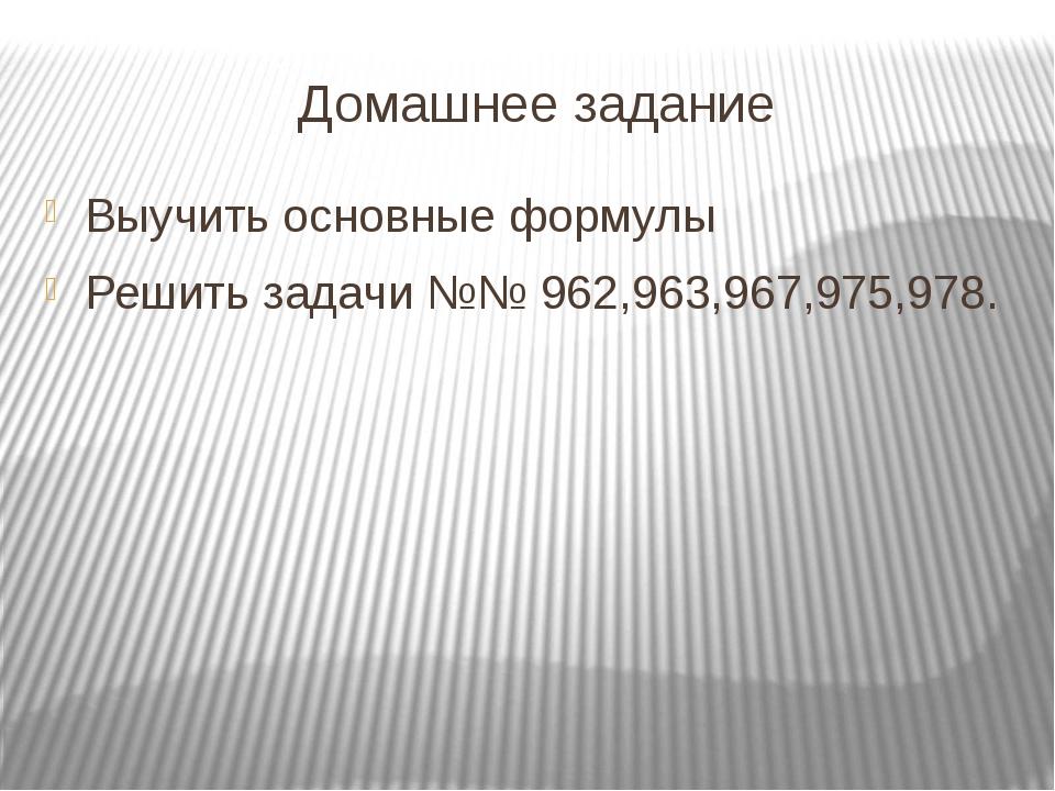 Домашнее задание Выучить основные формулы Решить задачи №№ 962,963,967,975,978.