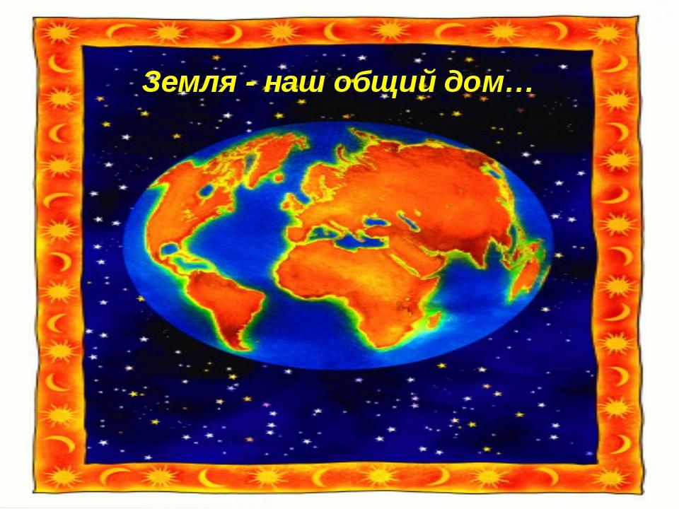 Земля - наш общий дом…