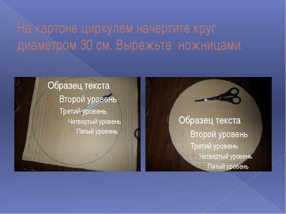 На картоне циркулем начертите круг диаметром 30 см. Вырежьте ножницами.