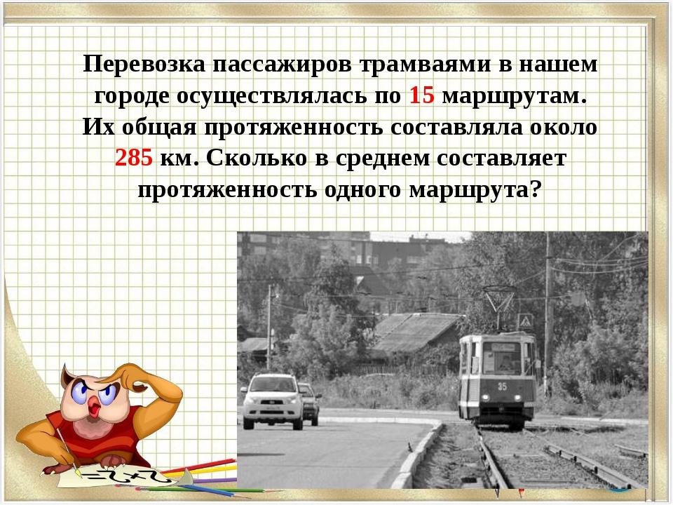 Перевозка пассажиров трамваями в нашем городе осуществлялась по 15 маршрутам....