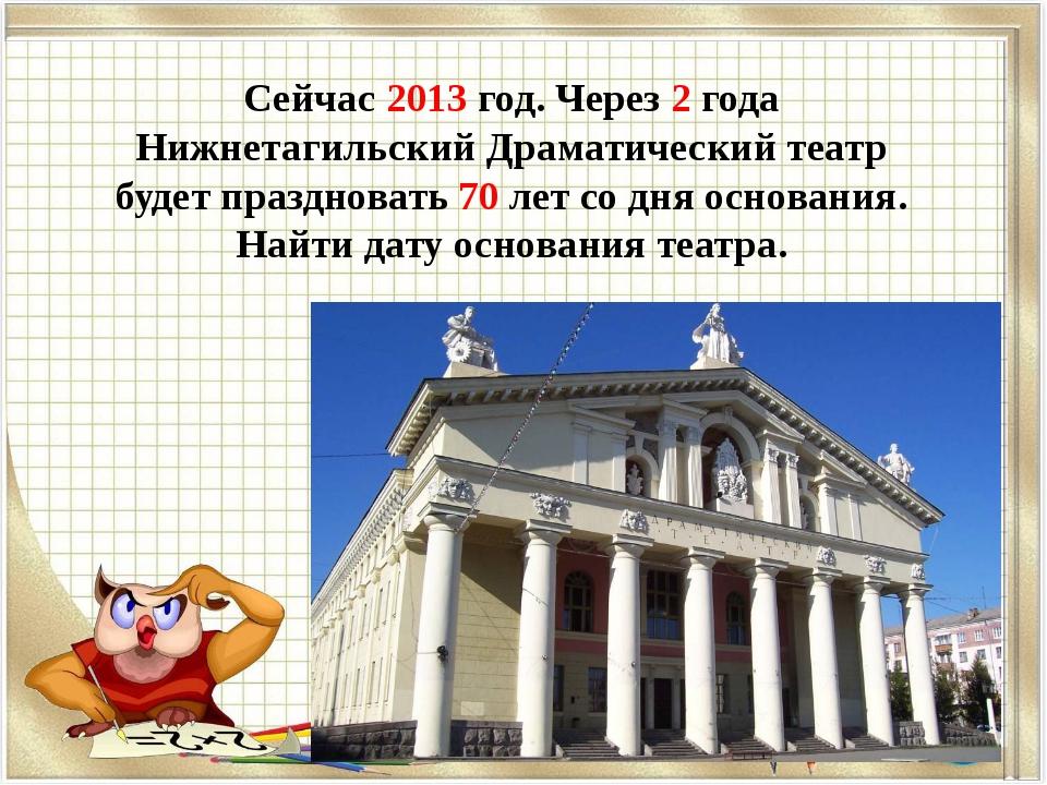 Сейчас 2013 год. Через 2 года Нижнетагильский Драматический театр будет празд...