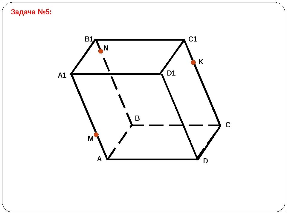 Задача №5: Постройте сечение параллелепипеда ABCDA1B1C1D1 плоскостью MNK. B