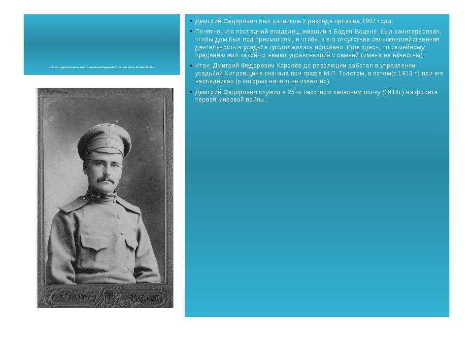 Дмитрий Фёдорович был ратником 2 разряда призыва 1907 года. Понятно, что посл...