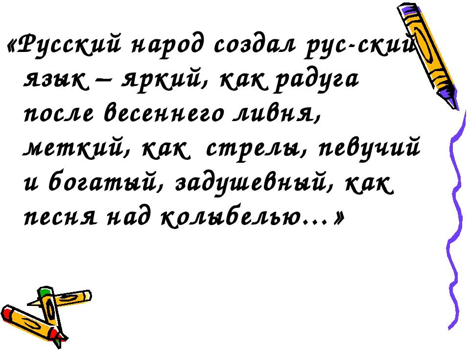 «Русский народ создал рус-ский язык – яркий, как радуга после весеннего ливня...