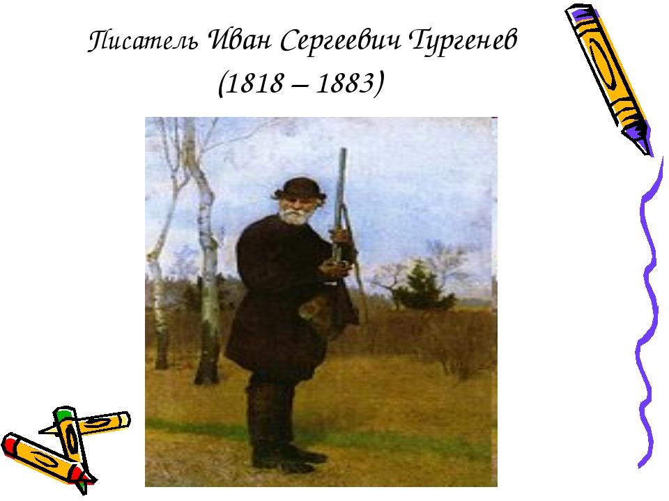 Писатель Иван Сергеевич Тургенев (1818 – 1883)