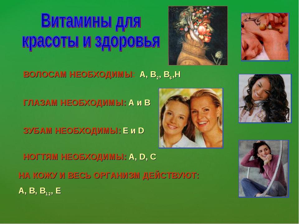 ВОЛОСАМ НЕОБХОДИМЫ: А, В2, В6,Н ГЛАЗАМ НЕОБХОДИМЫ: А и В ЗУБАМ НЕОБХОДИМЫ: Е...