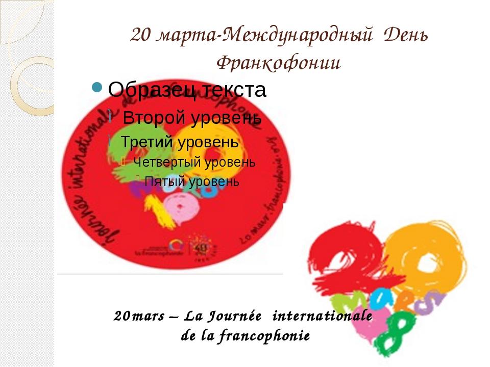 20 марта-Международный День Франкофонии mars – La Journée internationale de l...