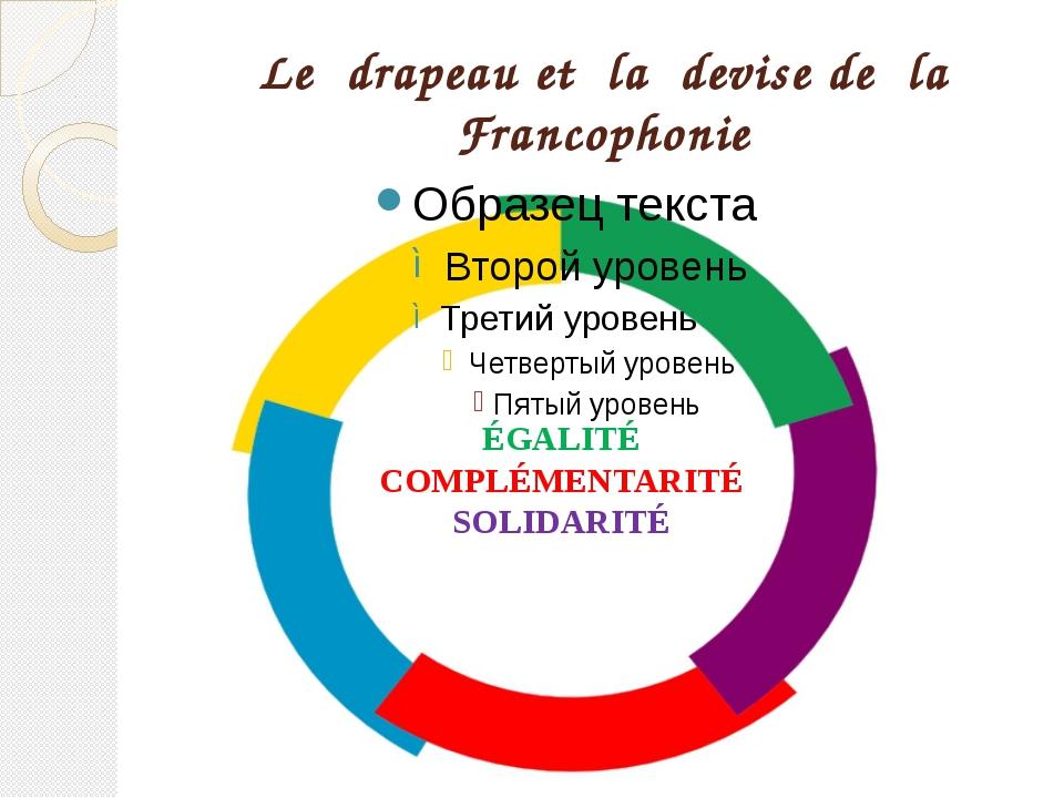 Le drapeau et la devise de la Francophonie ÉGALITÉ COMPLÉMENTARITÉ SOLIDARITÉ