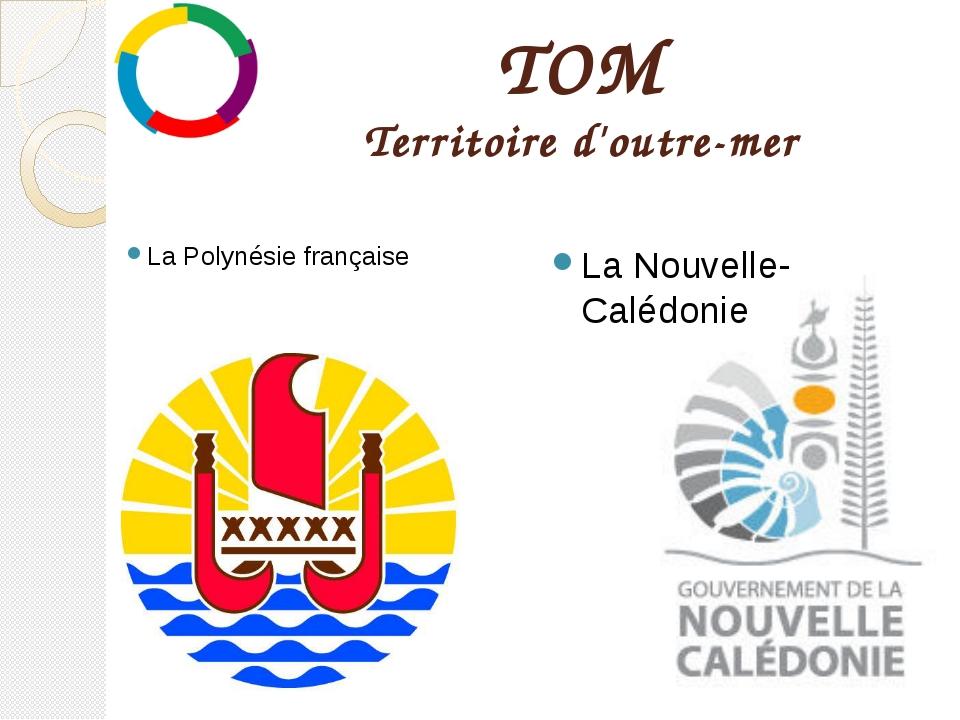 TOM Territoire d'outre-mer La Polynésie française La Nouvelle-Calédonie