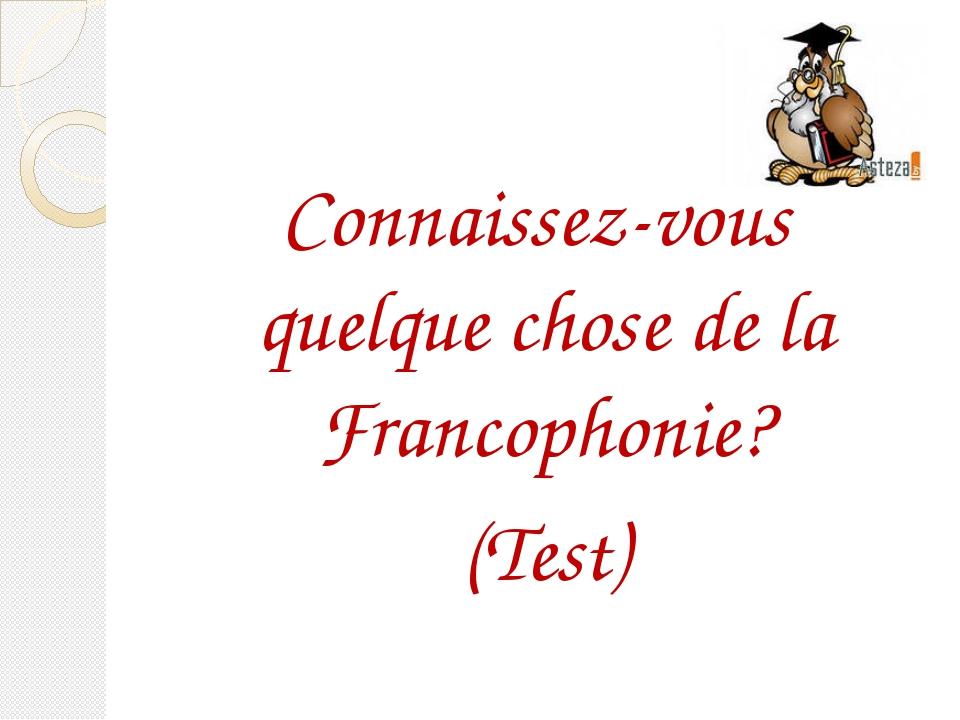 Connaissez-vous quelque chose de la Francophonie? (Test)