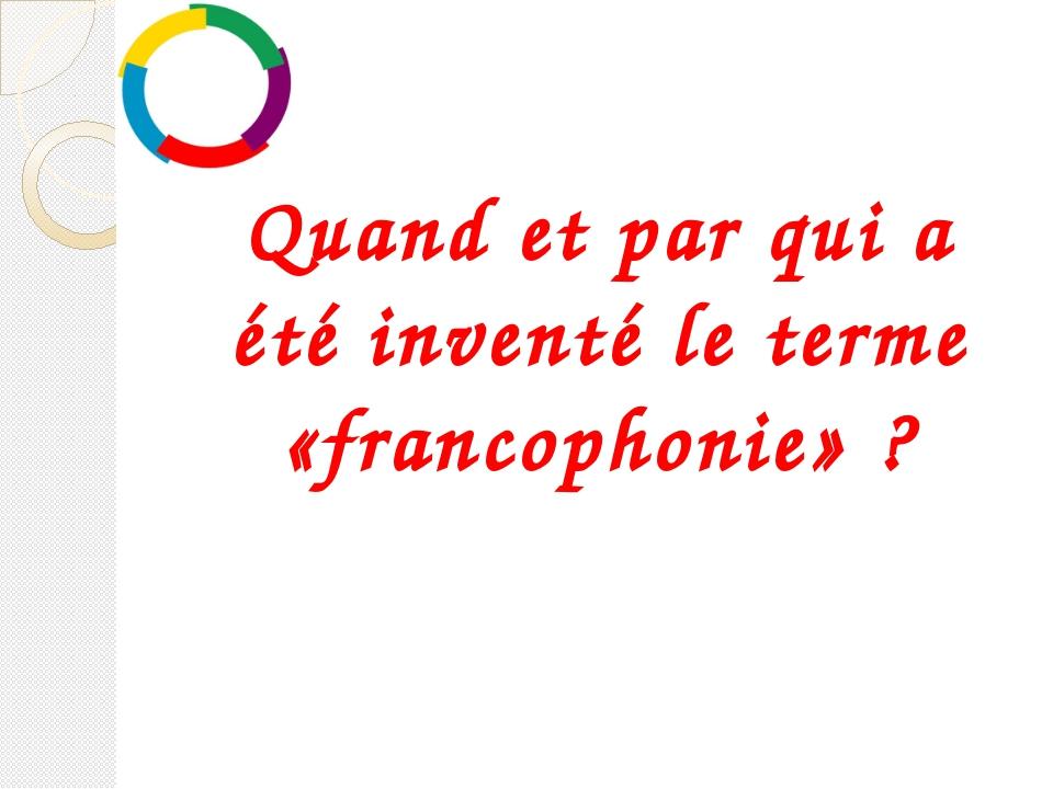 Quand et par qui a été inventé le terme «francophonie»?