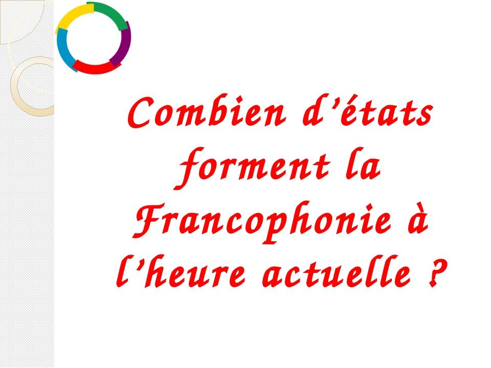 Combien d'états forment la Francophonie à l'heure actuelle?