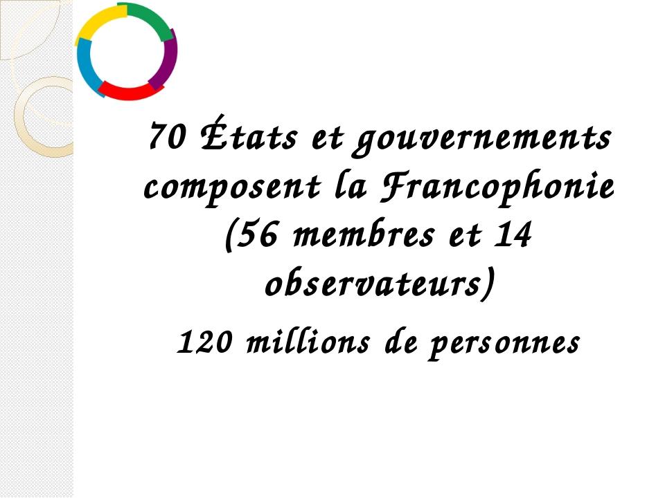 70 États et gouvernements composent la Francophonie (56 membres et 14 observ...