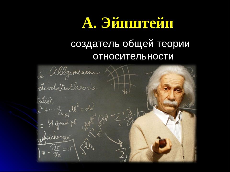 А. Эйнштейн создатель общей теории относительности