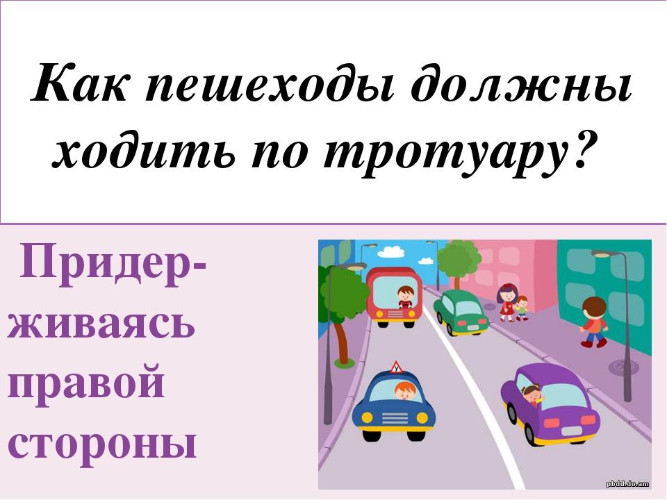 Как пешеходы должны ходить по тротуару? Придер-живаясь правой стороны