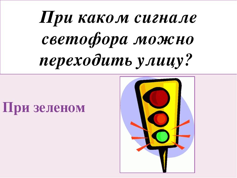 При каком сигнале светофора можно переходить улицу? При зеленом