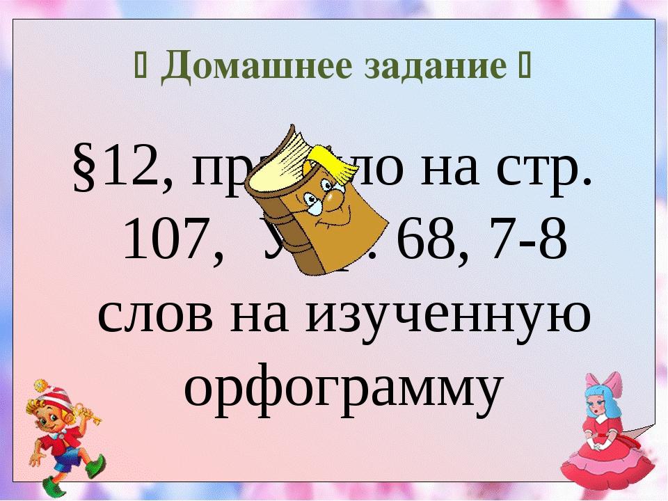 Домашнее задание  §12, правило на стр. 107, Упр. 68, 7-8 слов на изученную...