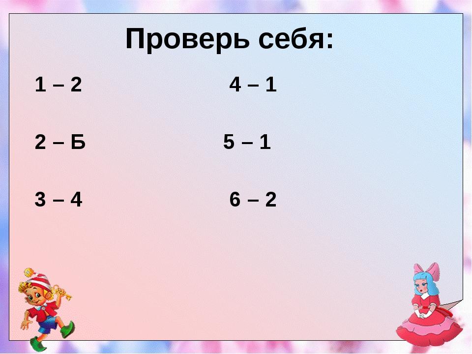 Проверь себя: 1 – 2 4 – 1 2 – Б 5 – 1  3 – 4 6 – 2...