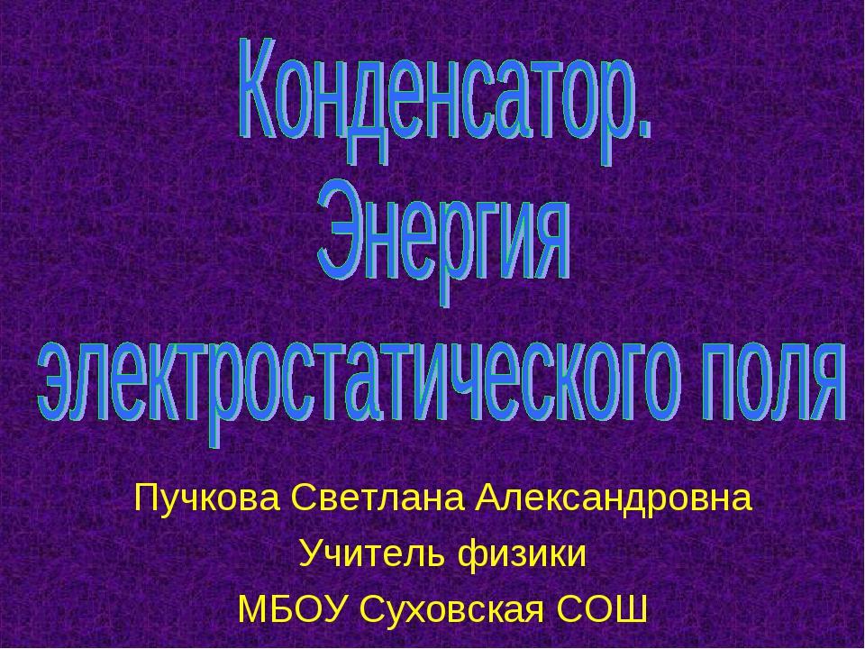 Пучкова Светлана Александровна Учитель физики МБОУ Суховская СОШ