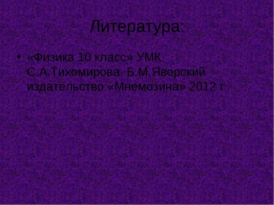 Литература: «Физика 10 класс» УМК С.А.Тихомирова, Б.М.Яворский издательство «...