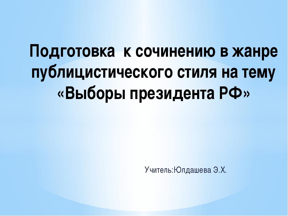 Учитель:Юлдашева Э.Х. Подготовка к сочинению в жанре публицистического стиля...