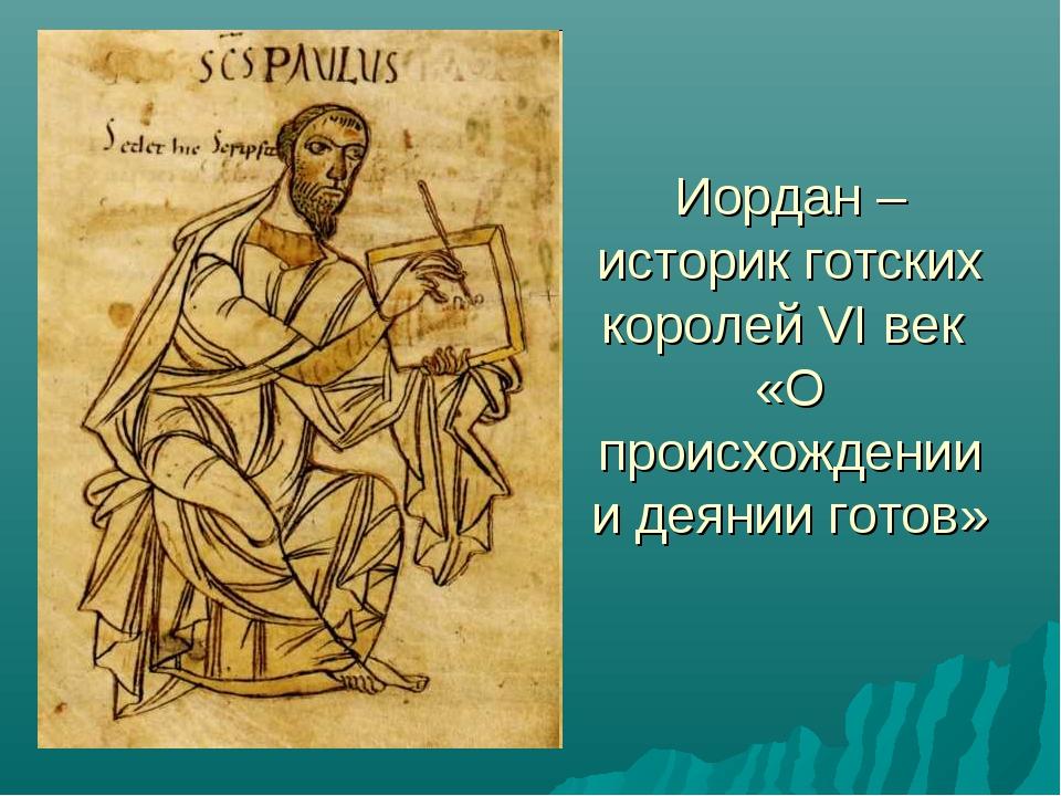 Иордан – историк готских королей VI век «О происхождении и деянии готов»