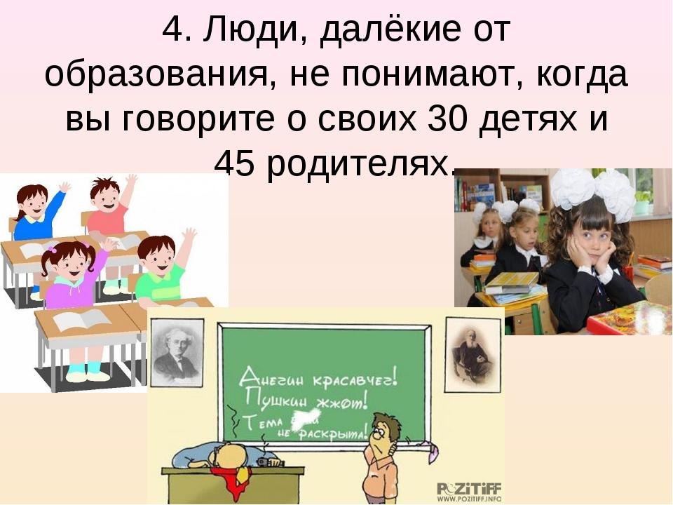 4. Люди, далёкие от образования, не понимают, когда вы говорите о своих 30 де...