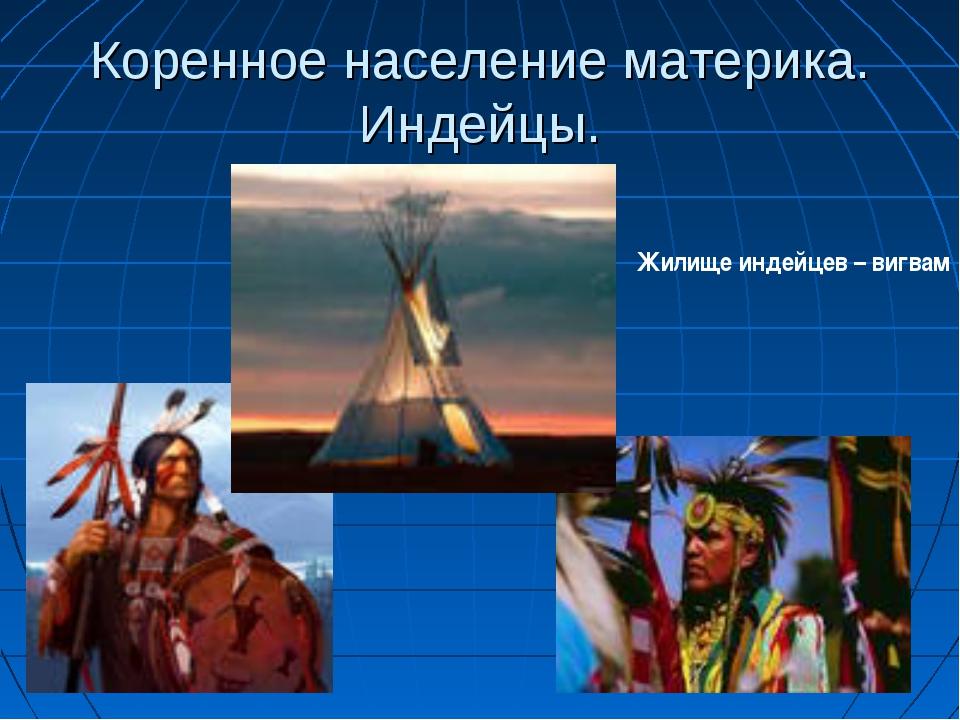 Коренное население материка. Индейцы. Жилище индейцев – вигвам