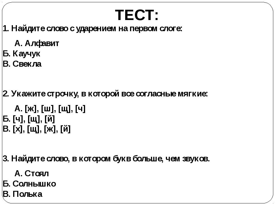 ТЕСТ: 1. Найдите слово с ударением на первом слоге: А. Алфавит Б. Каучук В....