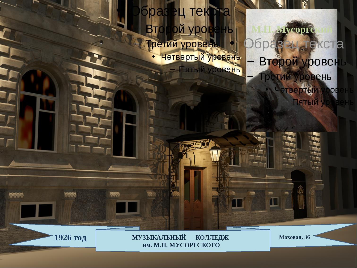 МУЗЫКАЛЬНЫЙ КОЛЛЕДЖ им. М.П. МУСОРГСКОГО 1926 год Маховая, 36 М.П. Мусоргский