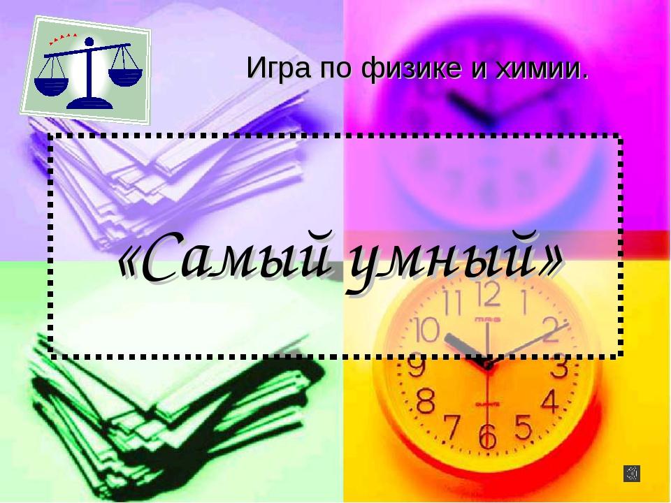 «Самый умный» Игра по физике и химии.