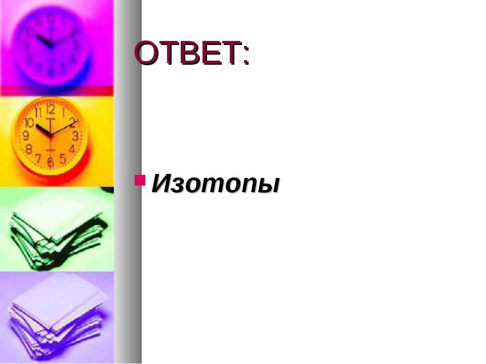 ОТВЕТ: Изотопы