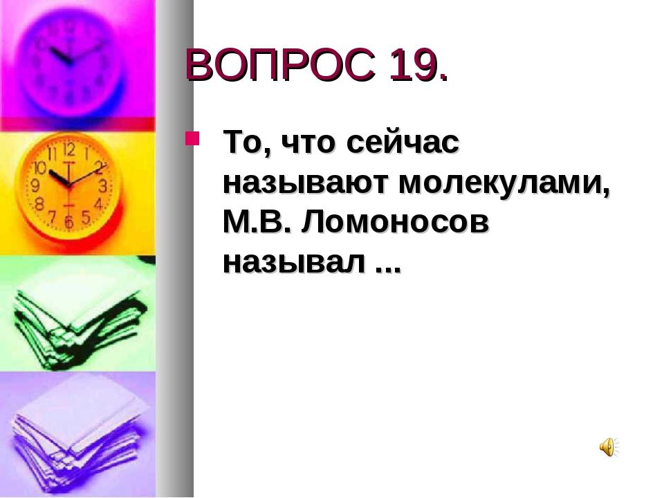 ВОПРОС 19. То, что сейчас называют молекулами, М.В. Ломоносов называл ...