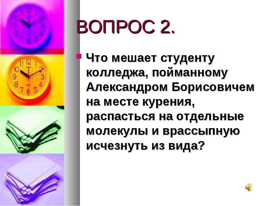 ВОПРОС 2. Что мешает студенту колледжа, пойманному Александром Борисовичем на...