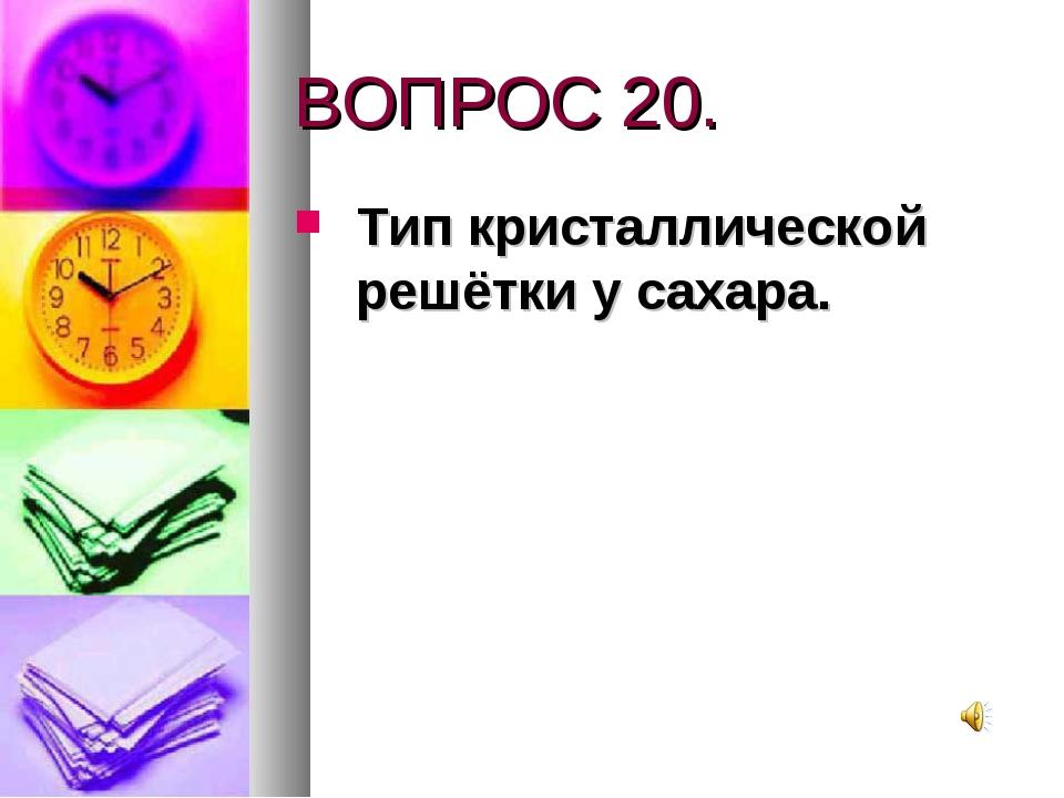 ВОПРОС 20. Тип кристаллической решётки у сахара.