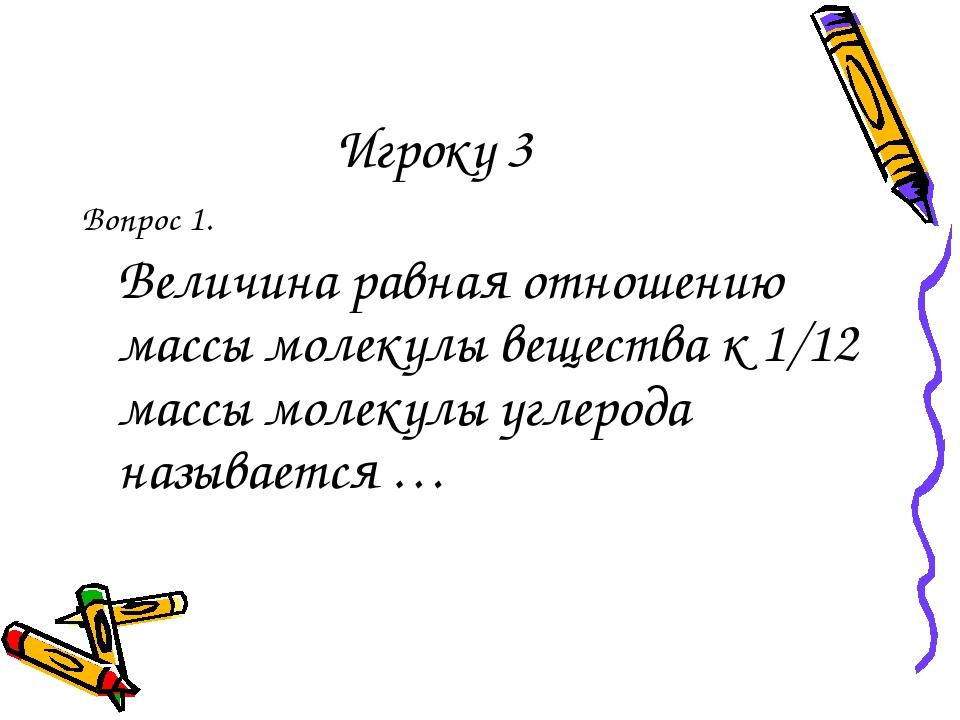 Игроку 3 Вопрос 1. Величина равная отношению массы молекулы вещества к 1/12...