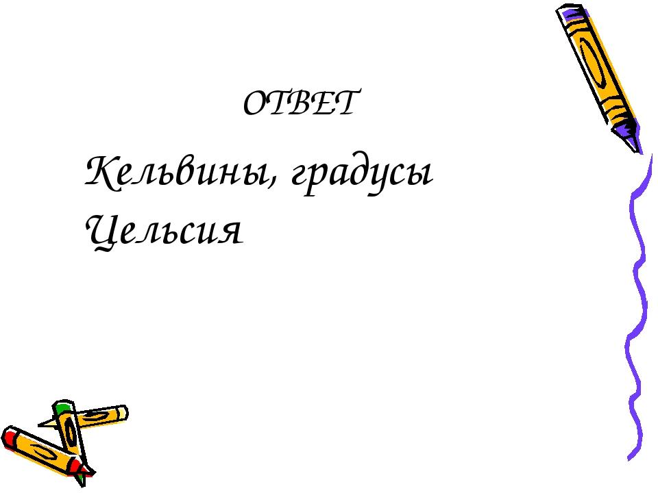 ОТВЕТ Кельвины, градусы Цельсия