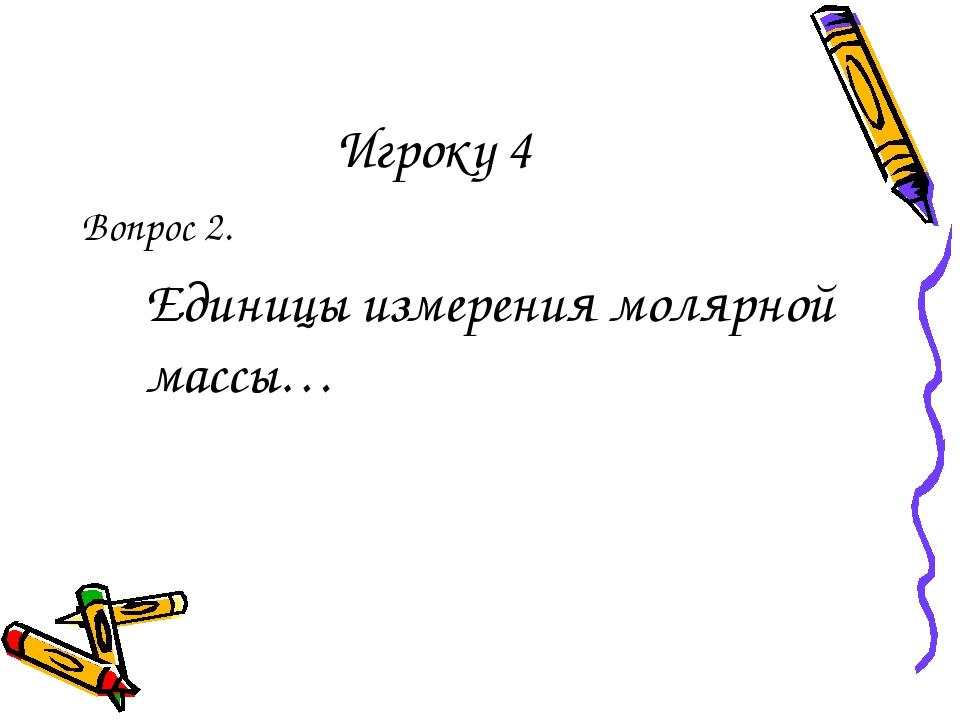 Игроку 4 Вопрос 2. Единицы измерения молярной массы…