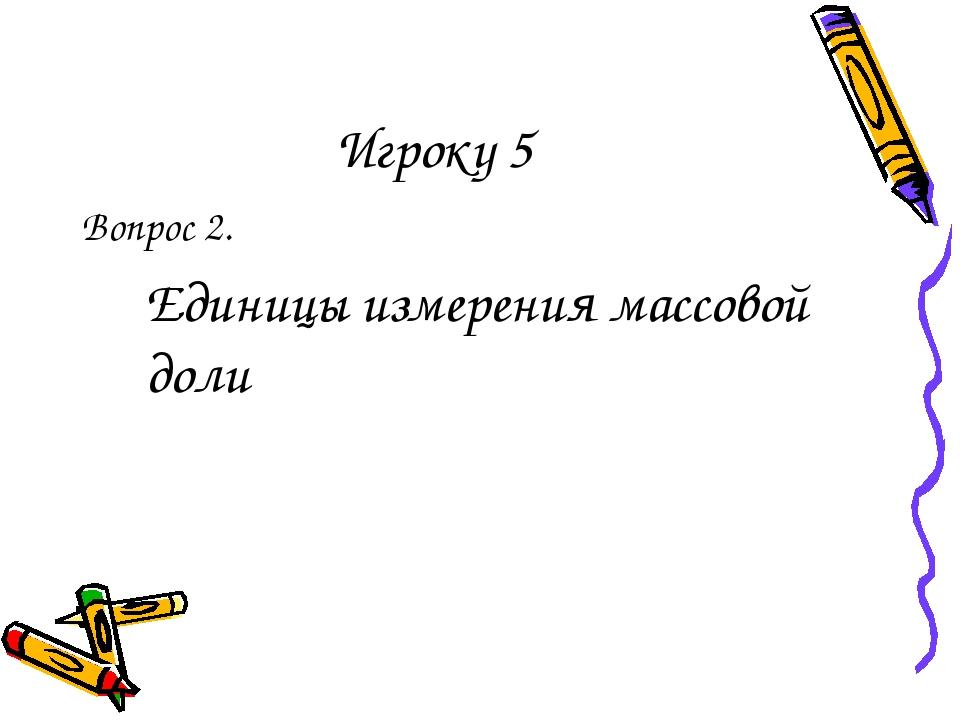 Игроку 5 Вопрос 2. Единицы измерения массовой доли