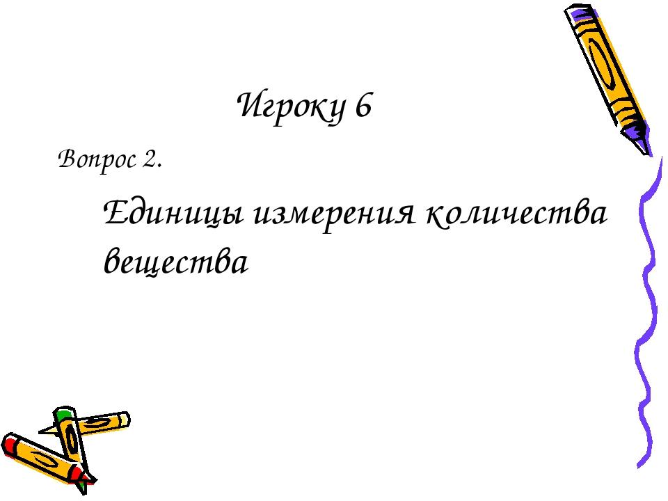 Игроку 6 Вопрос 2. Единицы измерения количества вещества